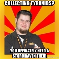 Games Workshop Guy - Collecting Tyranids? You definately need a stormraven then!