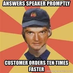 Disgruntled Fast Food Worker - Answers Speaker Promptly Customer orders ten times faster