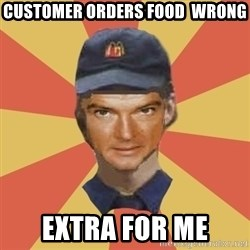 Disgruntled Fast Food Worker - Customer orders FOOD  wrong EXTRA for me