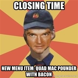 Disgruntled Fast Food Worker - CLOSING TIME NEW MENU ITEM: QUAD MAC POUNDER WITH BACON