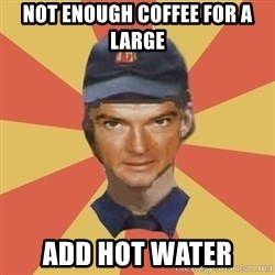 Disgruntled Fast Food Worker - NOT ENOUGH COFFEE FOR A LARGE ADD HOT WATER