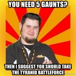 Games Workshop Guy - You need 5 gaunts? then I suggest you should take the tyranid battleforce