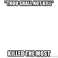 "Blank Meme - ""Thou shall not kill"" killed the most"