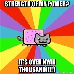 nyan nyan nyan cat - Strength of my power? IT'S OVER NYAN THOUSAND!!!!1