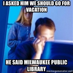 Redditors Wife - I asked him we should go for vacation he said Milwaukee public library