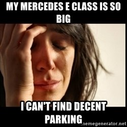 First World Problems - mY mercedes e class is so big I can't find decent parking