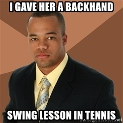 Successful Black Man - i gave her a backhand swing lesson in tennis