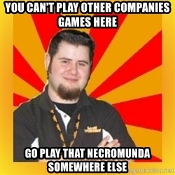 Games Workshop Guy - You can't play other companies games here go play that necromunda somewhere else