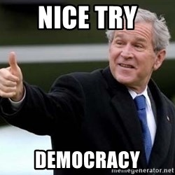 nice try bush bush - nice try democracy
