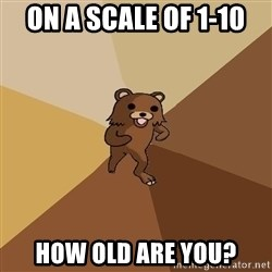 Pedo Bear From Beyond - On a scale of 1-10 How old are you?
