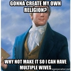 Joseph Smith - gonna create my own religion? Why not make it so i can have multiple wives