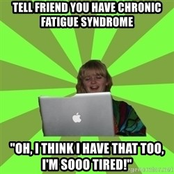 "Female Internet Troll  - TELL FRIEND YOU HAVE CHRONIC FATIGUE SYNDROME ""OH, I THINK I HAVE THAT TOO, I'M SOOO TIRED!"""