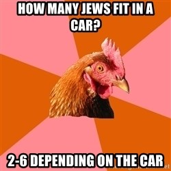 Anti Joke Chicken - how many jews fit in a car? 2-6 depending on the car