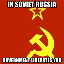 In Soviet Russia - in soviet russia government liberates you