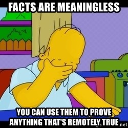 Homer Facepalm - Facts are meaningless you can use them to prove anything that's remotely true