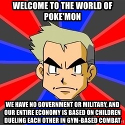 Professor Oak - welcome to the world of poke'mon we have no government or military, and our entire economy is based on children dueling EACH OTHER in gym-based combat
