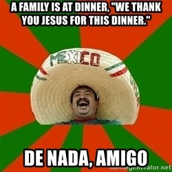 "Successful Mexican - A family is at dinner, ""We thank you jesus for this dinner."" de nada, amigo"