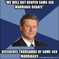 "Harper Government - ""we will not reopen same-sex marriage debate"" dissolves thousands of same-sex marriages"