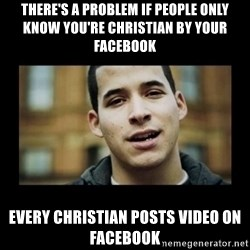 Love jesus, hate religion guy - There's a problem if people only know you're christian by your facebook Every christian posts video on facebook