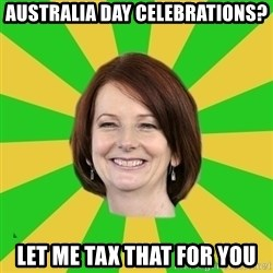 Julia Gillard - australia day celebrations? let me tax that for you