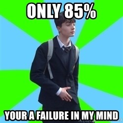 Impeccable School Child - only 85% Your a failure in my mind