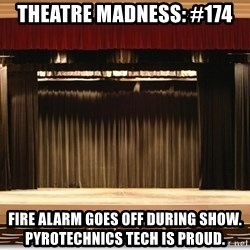 Theatre Madness - Theatre madness: #174 Fire alarm goes off during show. Pyrotechnics tech is proud.