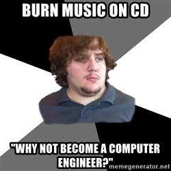 "Family Tech Support Guy - Burn music on cd ""why not become a computer engineer?"""