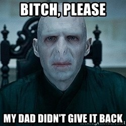 Voldemort - Bitch, Please My dad didn't give it back