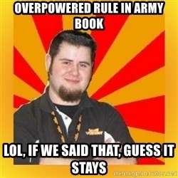 Games Workshop Guy - Overpowered rule in army book Lol, if we said that, guess it stays