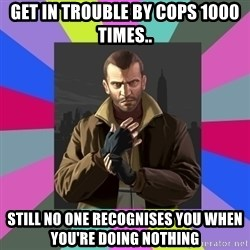 Niko Bellic - Get in trouble by cops 1000 times.. Still no one recognises you when you're doing nothing