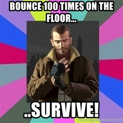 Niko Bellic - Bounce 100 times on the floor... ..Survive!