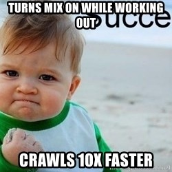 success baby - turns mix on while working out crawls 10x faster