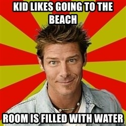 Ty Pennington - kid likes going to the beach room is filled with water