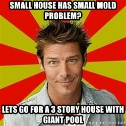 Ty Pennington - small house has small mold problem? lets go for a 3 story house with giant pool