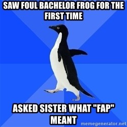 "Socially Awkward Penguin - saw foul bachelor frog for the first time asked sister what ""fap"" meant"
