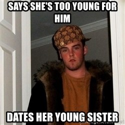 Scumbag Steve - Says She's too young for him dates her young sister