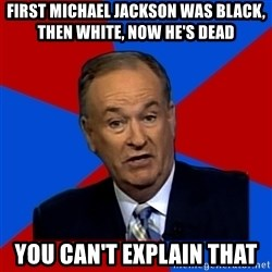 Bill O'Reilly Proves God - First Michael jackson was black, then white, now he's dead YOU CAN'T EXPLAIN THAT