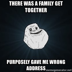 Forever Alone - There was a family get together purposely gave me wrong address