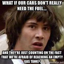 Conspiracy Guy - what if our cars don't really need the fuel.... and they're just counting on the fact that we're afraid of reaching an empty gas tank?