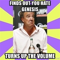 Cryface Clarkson - finds out you hate genesis turns up the volume