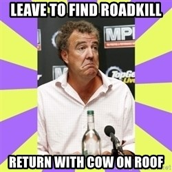 Cryface Clarkson - leave to find roadkill return with cow on roof