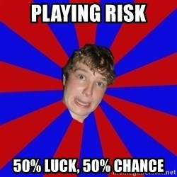 Retarded 12 year old - Playing risk 50% luck, 50% chance