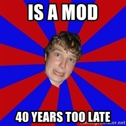Retarded 12 year old - is a mod 40 years too late