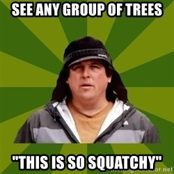 """Bobo from Finding Bigfoot - see any group of trees """"this is so squatchy"""""""