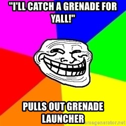 "Trollface - ""i'll catch a grenade for yall!"" pulls out grenade launcher"