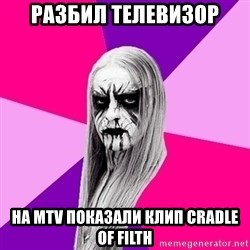 Black Metal Fashionista - РАЗБИЛ ТЕЛЕВИЗОР НА МТV ПОКАЗАЛИ КЛИП CRADLE OF FILTH