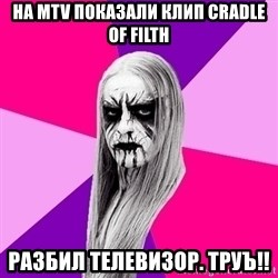 Black Metal Fashionista - НА MTV ПОКАЗАЛИ КЛИП CRADLE OF FILTH РАЗБИЛ ТЕЛЕВИЗОР. ТРУЪ!!