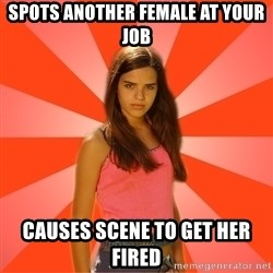 Jealous Girl - spots another female at your job causes scene to get her fired