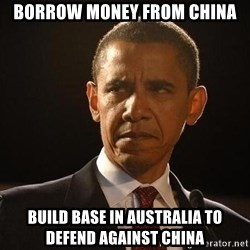 Obama Logic - borrow money from china build base in australia to defend against china