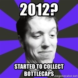 Games Prepared Me Geek - 2012? started to collect bottlecaps
